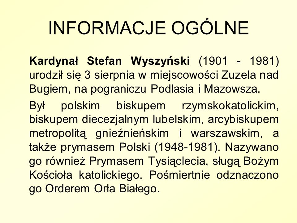 INFORMACJE OGÓLNEKardynał Stefan Wyszyński (1901 - 1981) urodził się 3 sierpnia w miejscowości Zuzela nad Bugiem, na pograniczu Podlasia i Mazowsza.