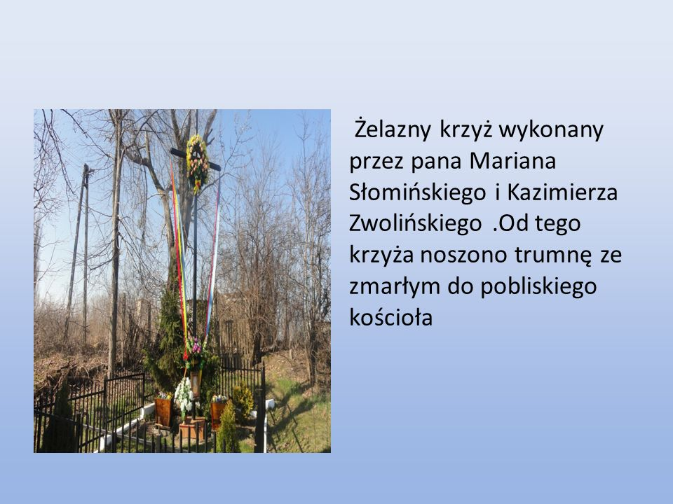 Żelazny krzyż wykonany przez pana Mariana Słomińskiego i Kazimierza Zwolińskiego .Od tego krzyża noszono trumnę ze zmarłym do pobliskiego kościoła