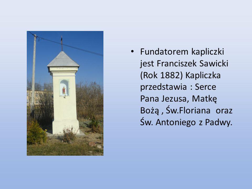 Fundatorem kapliczki jest Franciszek Sawicki (Rok 1882) Kapliczka przedstawia : Serce Pana Jezusa, Matkę Bożą , Św.Floriana oraz Św.