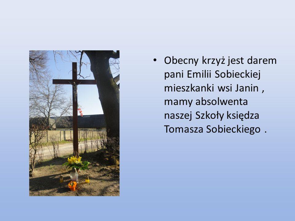 Obecny krzyż jest darem pani Emilii Sobieckiej mieszkanki wsi Janin , mamy absolwenta naszej Szkoły księdza Tomasza Sobieckiego .