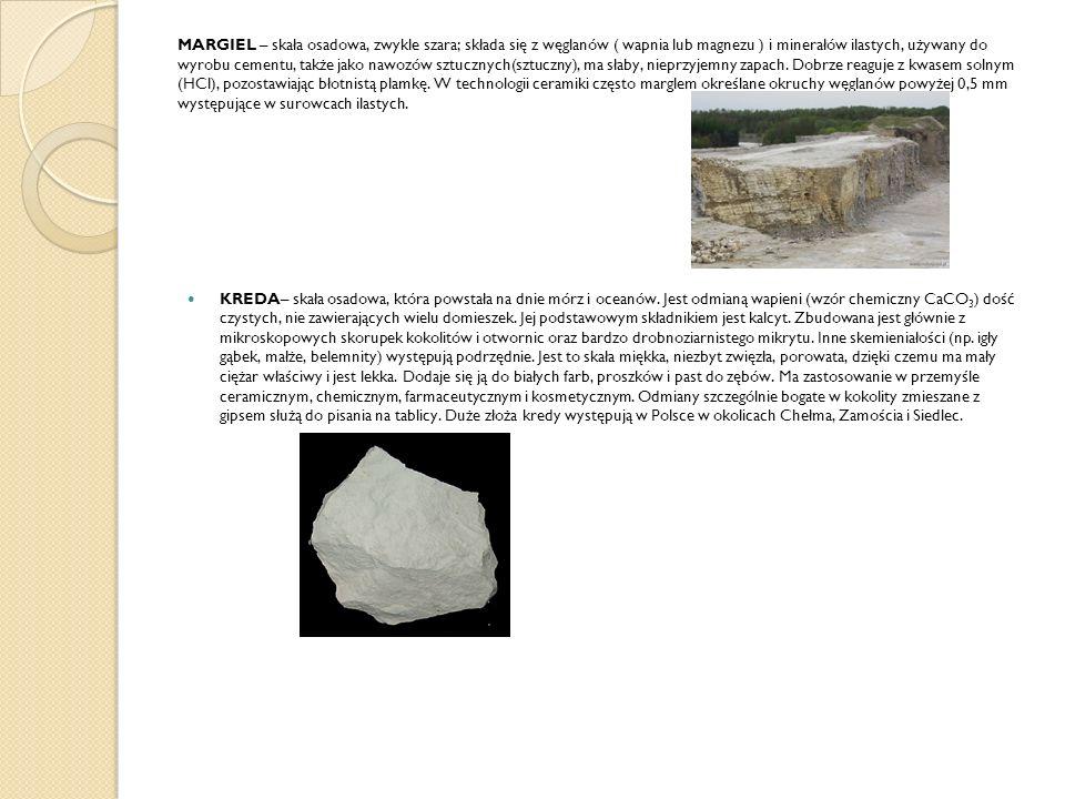 MARGIEL – skała osadowa, zwykle szara; składa się z węglanów ( wapnia lub magnezu ) i minerałów ilastych, używany do wyrobu cementu, także jako nawozów sztucznych(sztuczny), ma słaby, nieprzyjemny zapach. Dobrze reaguje z kwasem solnym (HCl), pozostawiając błotnistą plamkę. W technologii ceramiki często marglem określane okruchy węglanów powyżej 0,5 mm występujące w surowcach ilastych.