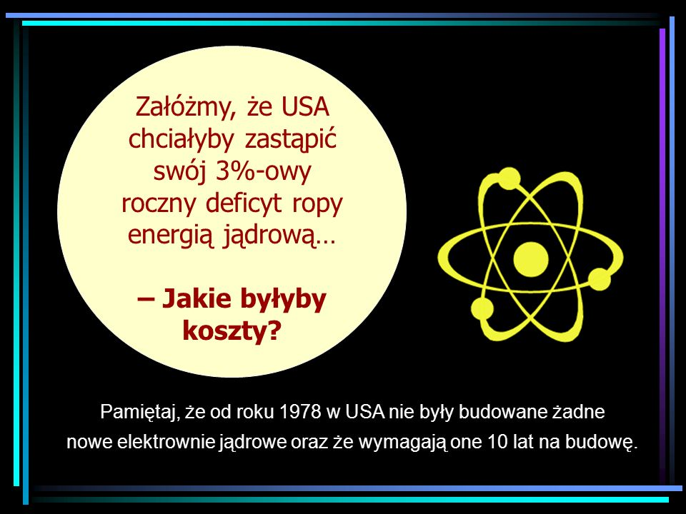 Załóżmy, że USA chciałyby zastąpić swój 3%-owy roczny deficyt ropy energią jądrową…