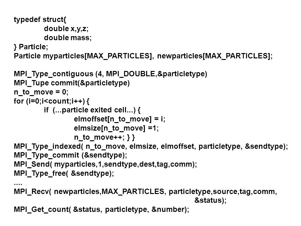 typedef struct{ double x,y,z; double mass; } Particle; Particle myparticles[MAX_PARTICLES], newparticles[MAX_PARTICLES];