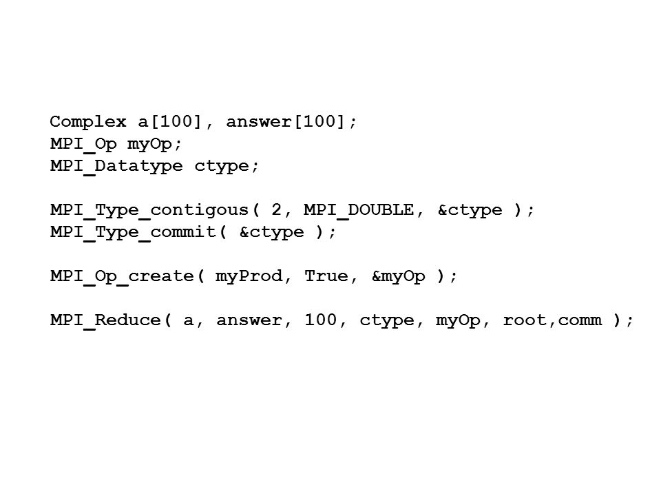 Complex a[100], answer[100]; MPI_Op myOp; MPI_Datatype ctype;