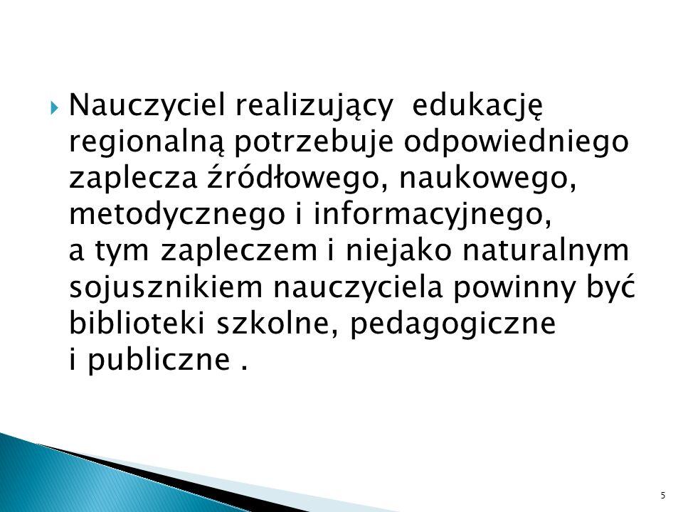 Nauczyciel realizujący edukację regionalną potrzebuje odpowiedniego zaplecza źródłowego, naukowego, metodycznego i informacyjnego, a tym zapleczem i niejako naturalnym sojusznikiem nauczyciela powinny być biblioteki szkolne, pedagogiczne i publiczne .