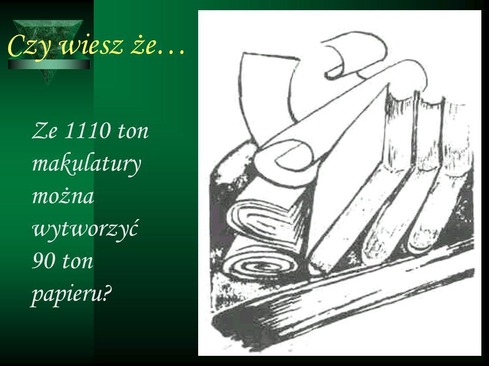 Czy wiesz że… Ze 1110 ton makulatury można wytworzyć 90 ton papieru