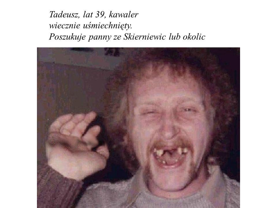 Tadeusz, lat 39, kawaler wiecznie uśmiechnięty. Poszukuje panny ze Skierniewic lub okolic