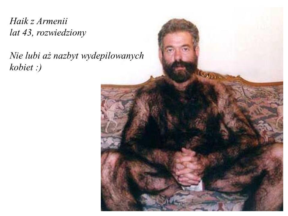 Haik z Armenii lat 43, rozwiedziony Nie lubi aż nazbyt wydepilowanych kobiet :)