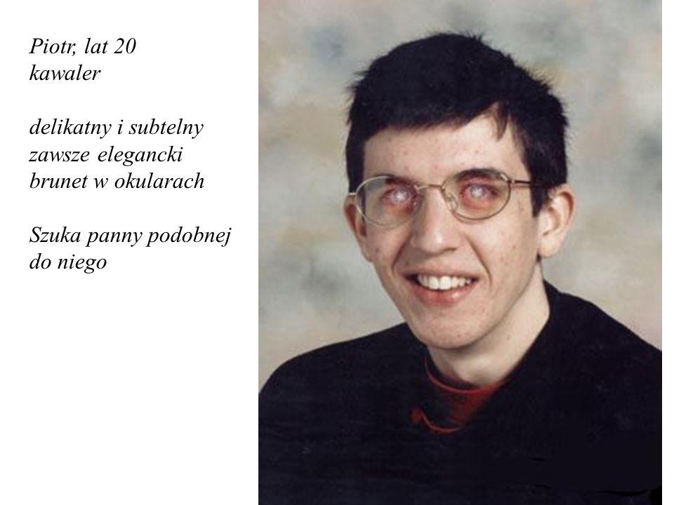 Piotr, lat 20 kawaler. delikatny i subtelny. zawsze elegancki. brunet w okularach. Szuka panny podobnej.