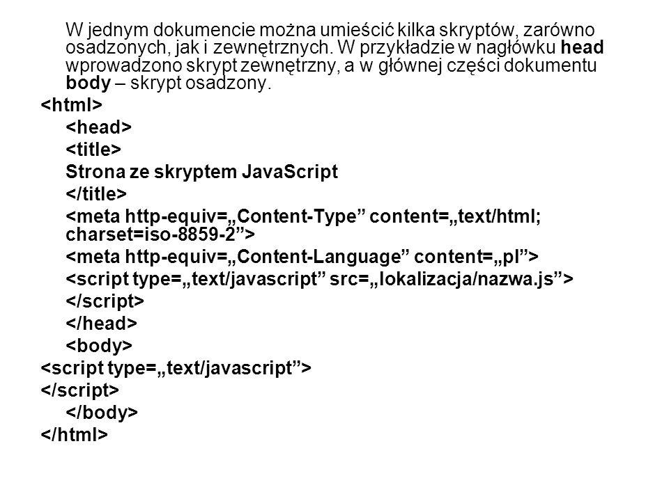 W jednym dokumencie można umieścić kilka skryptów, zarówno osadzonych, jak i zewnętrznych. W przykładzie w nagłówku head wprowadzono skrypt zewnętrzny, a w głównej części dokumentu body – skrypt osadzony.