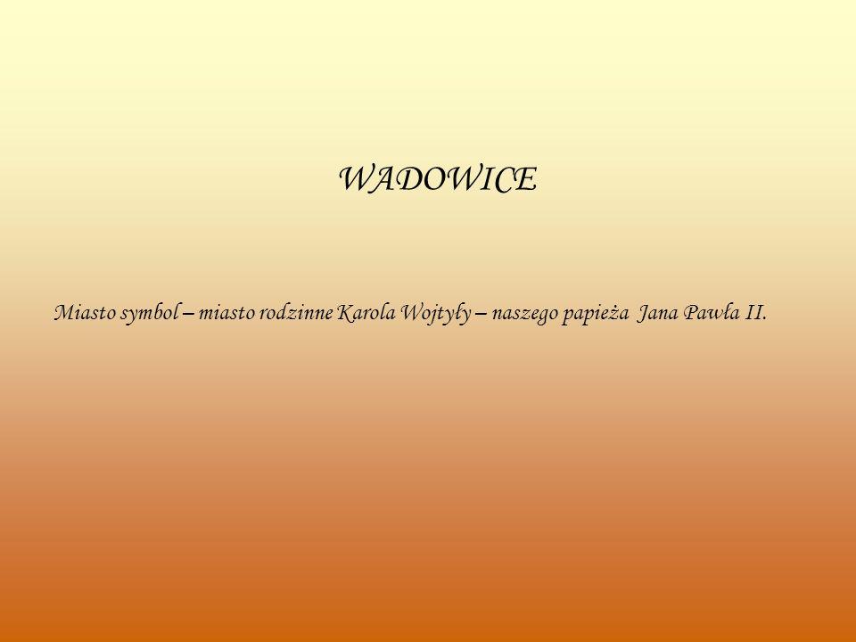 WADOWICE Miasto symbol – miasto rodzinne Karola Wojtyły – naszego papieża Jana Pawła II.