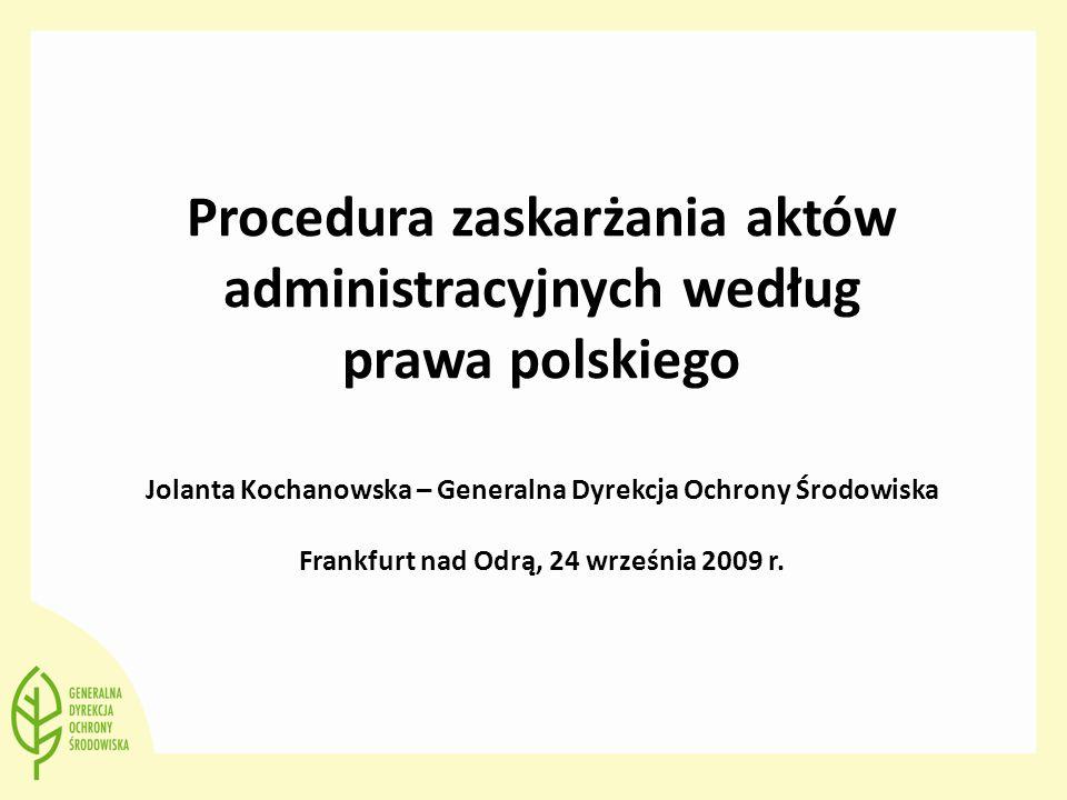 Procedura zaskarżania aktów administracyjnych według prawa polskiego Jolanta Kochanowska – Generalna Dyrekcja Ochrony Środowiska Frankfurt nad Odrą, 24 września 2009 r.