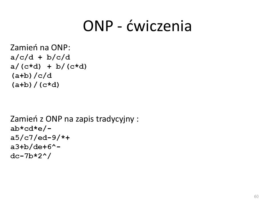 ONP - ćwiczenia Zamień na ONP: a/c/d + b/c/d a/(c*d) + b/(c*d) (a+b)/c/d (a+b)/(c*d)