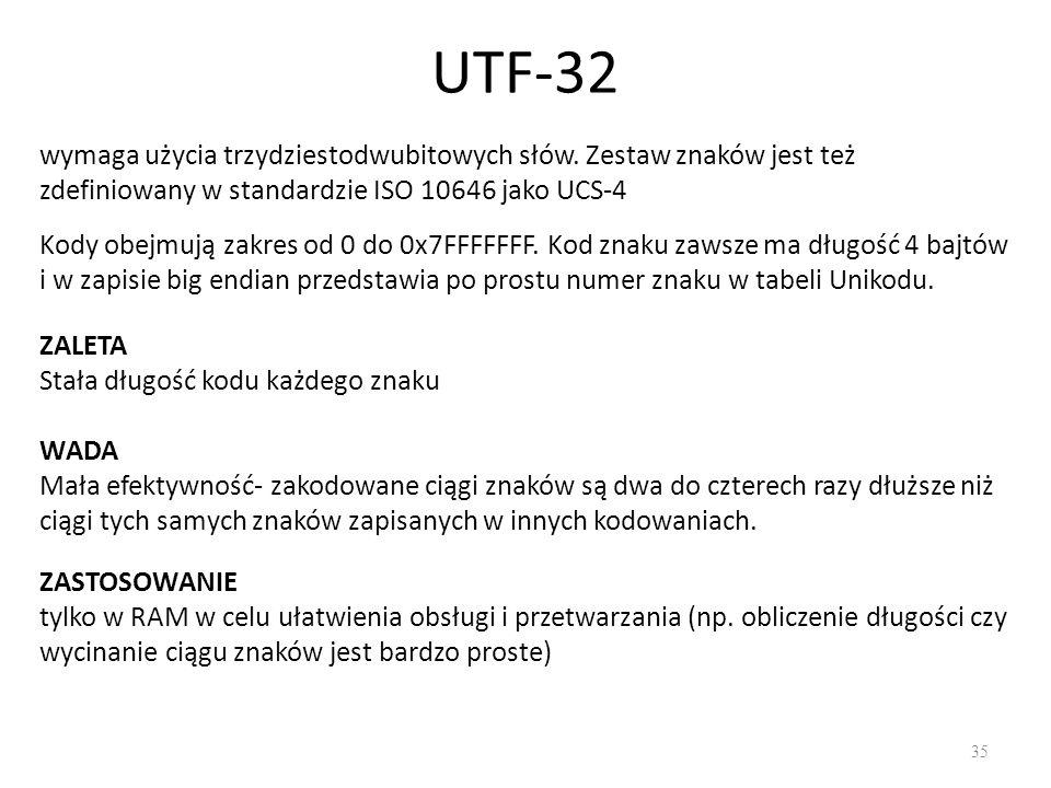 UTF-32 wymaga użycia trzydziestodwubitowych słów. Zestaw znaków jest też zdefiniowany w standardzie ISO 10646 jako UCS-4.