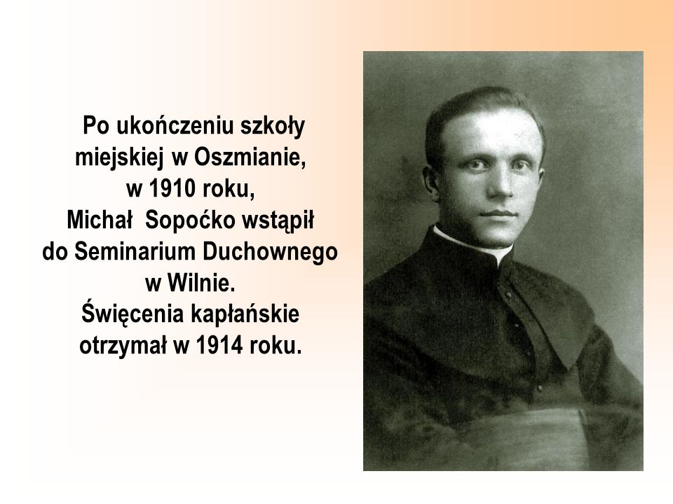 Po ukończeniu szkoły miejskiej w Oszmianie, w 1910 roku, Michał Sopoćko wstąpił do Seminarium Duchownego w Wilnie.