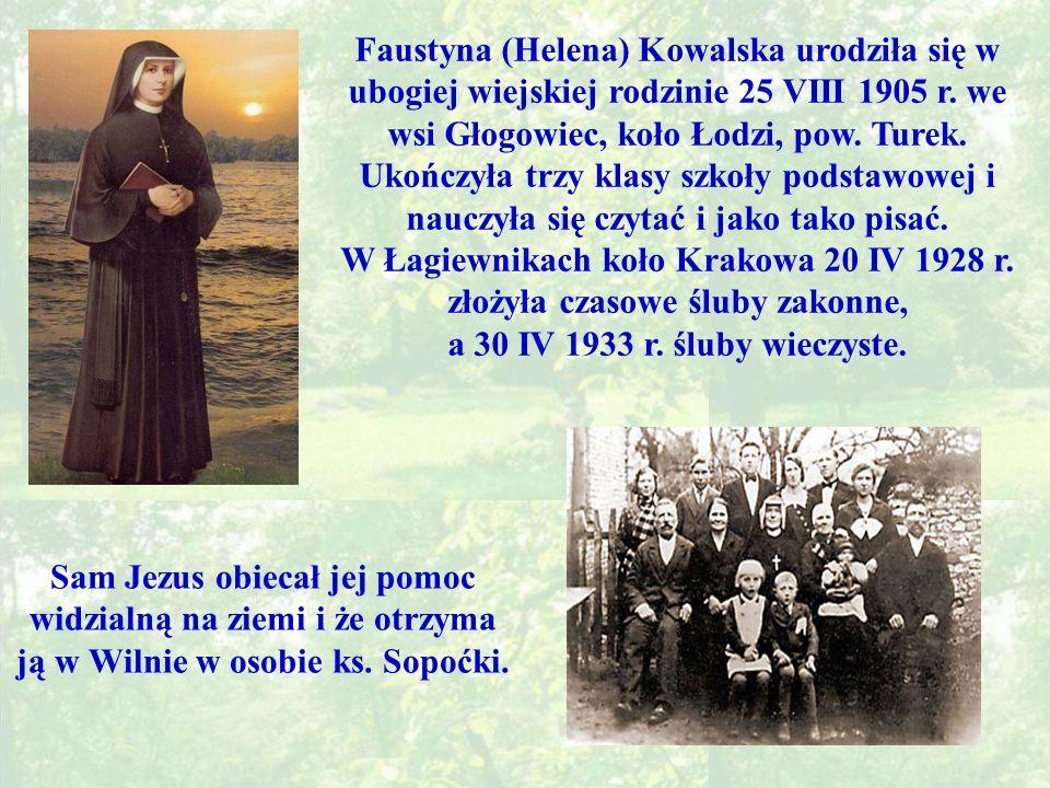 Faustyna (Helena) Kowalska urodziła się w ubogiej wiejskiej rodzinie 25 VIII 1905 r. we wsi Głogowiec, koło Łodzi, pow. Turek. Ukończyła trzy klasy szkoły podstawowej i nauczyła się czytać i jako tako pisać.