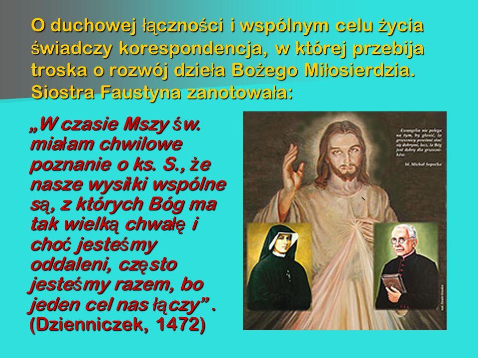 O duchowej łączności i wspólnym celu życia świadczy korespondencja, w której przebija troska o rozwój dzieła Bożego Miłosierdzia. Siostra Faustyna zanotowała: