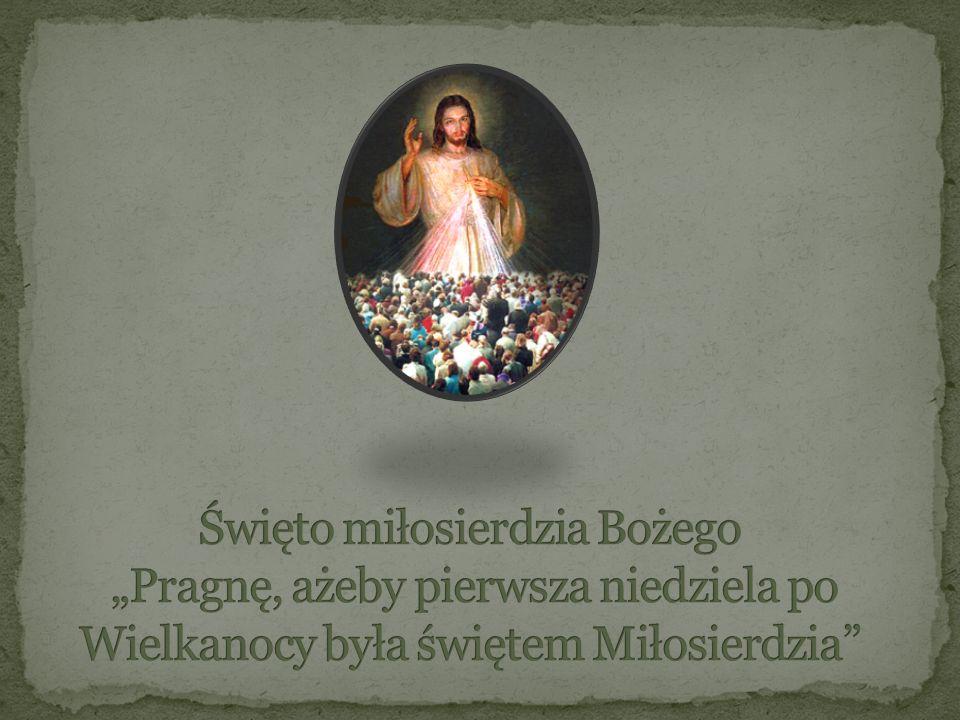 """Święto miłosierdzia Bożego """"Pragnę, ażeby pierwsza niedziela po Wielkanocy była świętem Miłosierdzia"""
