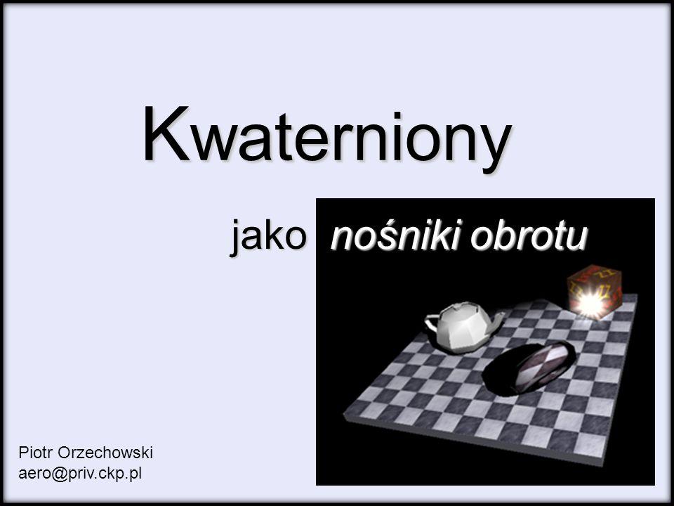 Kwaterniony jako nośniki obrotu Piotr Orzechowski aero@priv.ckp.pl