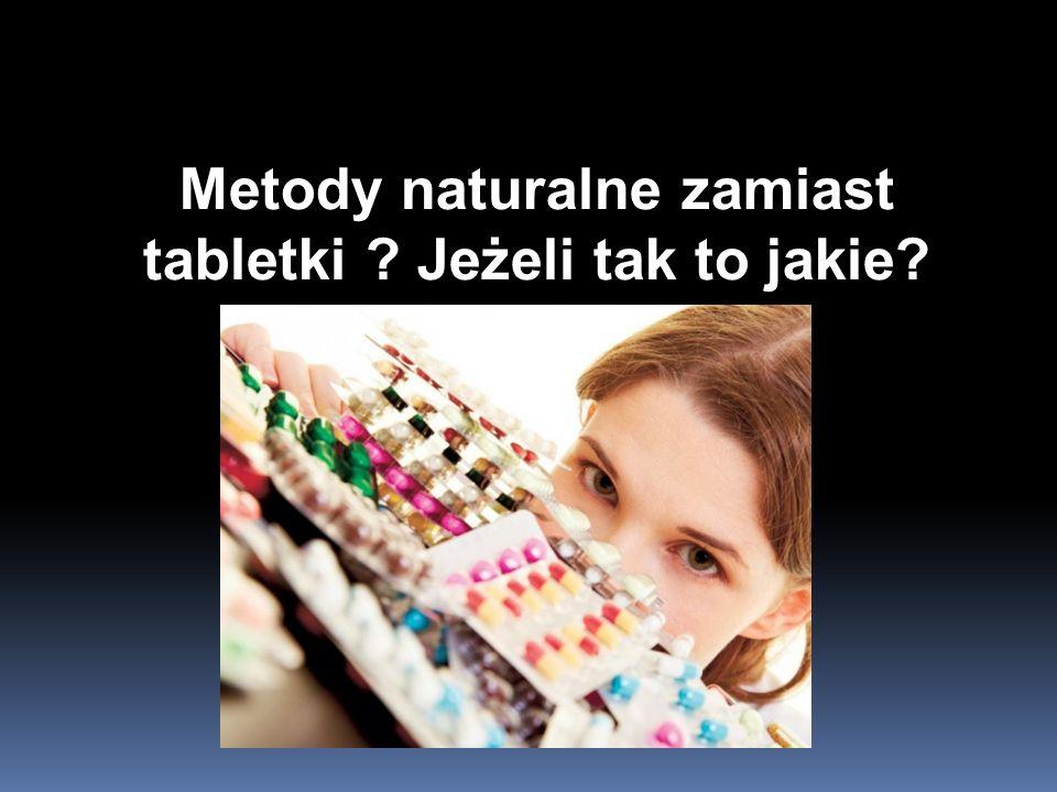 Metody naturalne zamiast tabletki Jeżeli tak to jakie