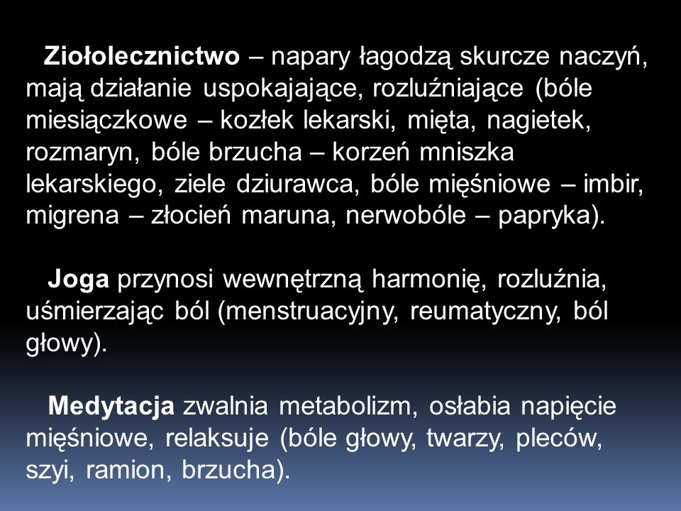 Ziołolecznictwo – napary łagodzą skurcze naczyń, mają działanie uspokajające, rozluźniające (bóle miesiączkowe – kozłek lekarski, mięta, nagietek, rozmaryn, bóle brzucha – korzeń mniszka lekarskiego, ziele dziurawca, bóle mięśniowe – imbir, migrena – złocień maruna, nerwobóle – papryka).