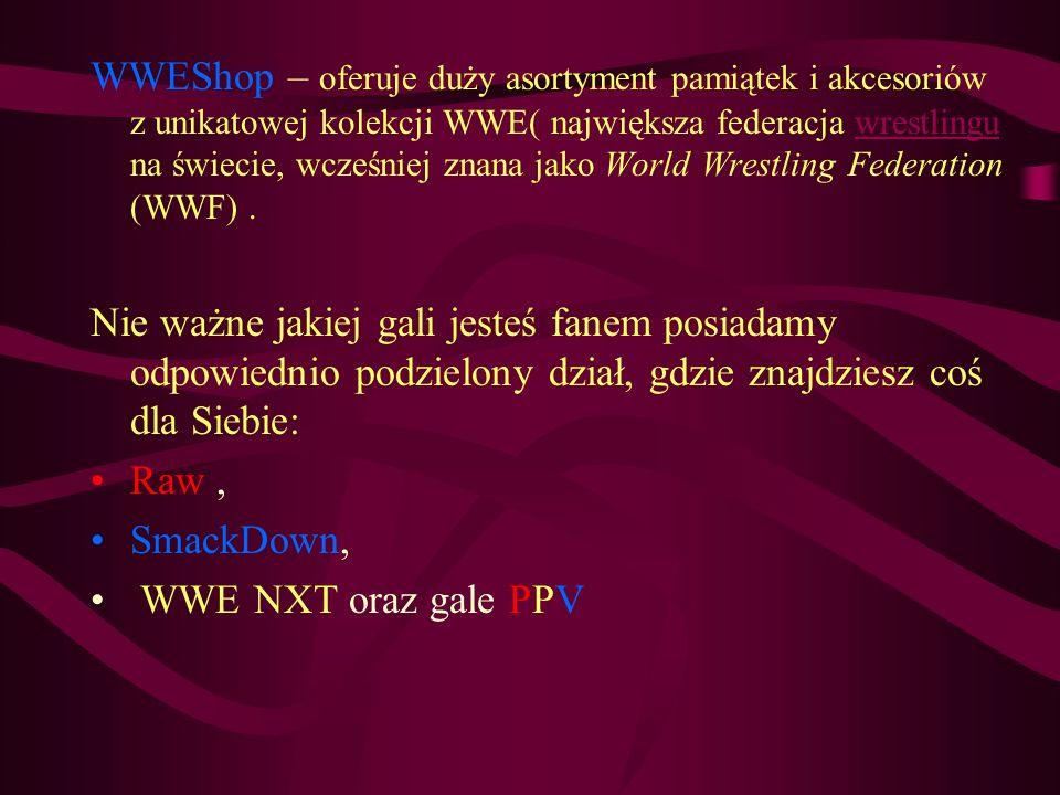 WWEShop – oferuje duży asortyment pamiątek i akcesoriów z unikatowej kolekcji WWE( największa federacja wrestlingu na świecie, wcześniej znana jako World Wrestling Federation (WWF) .