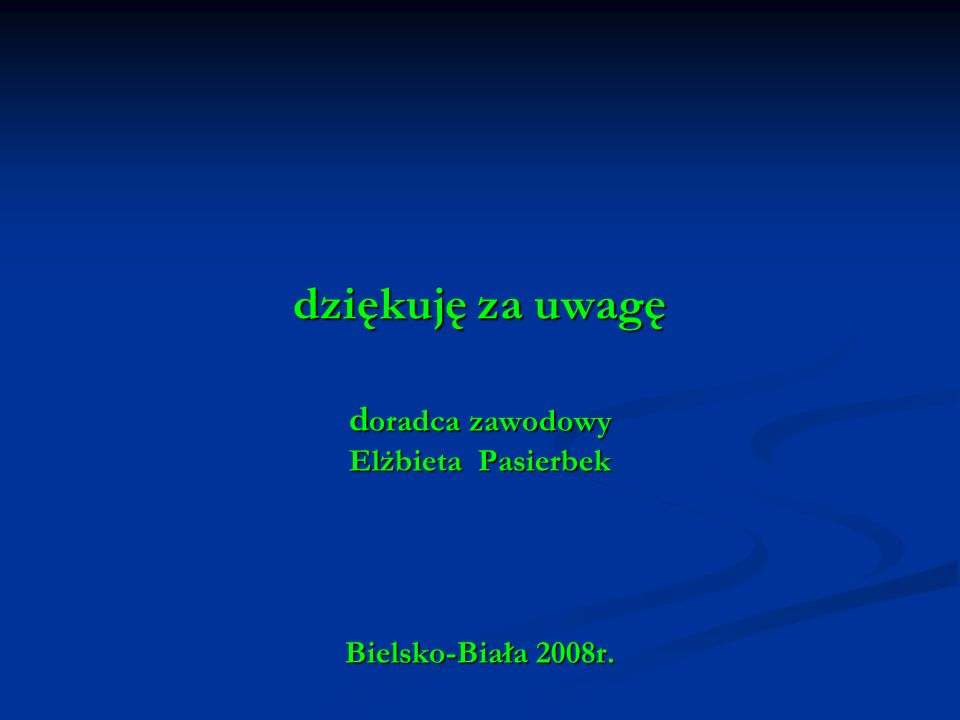 dziękuję za uwagę doradca zawodowy Elżbieta Pasierbek Bielsko-Biała 2008r.
