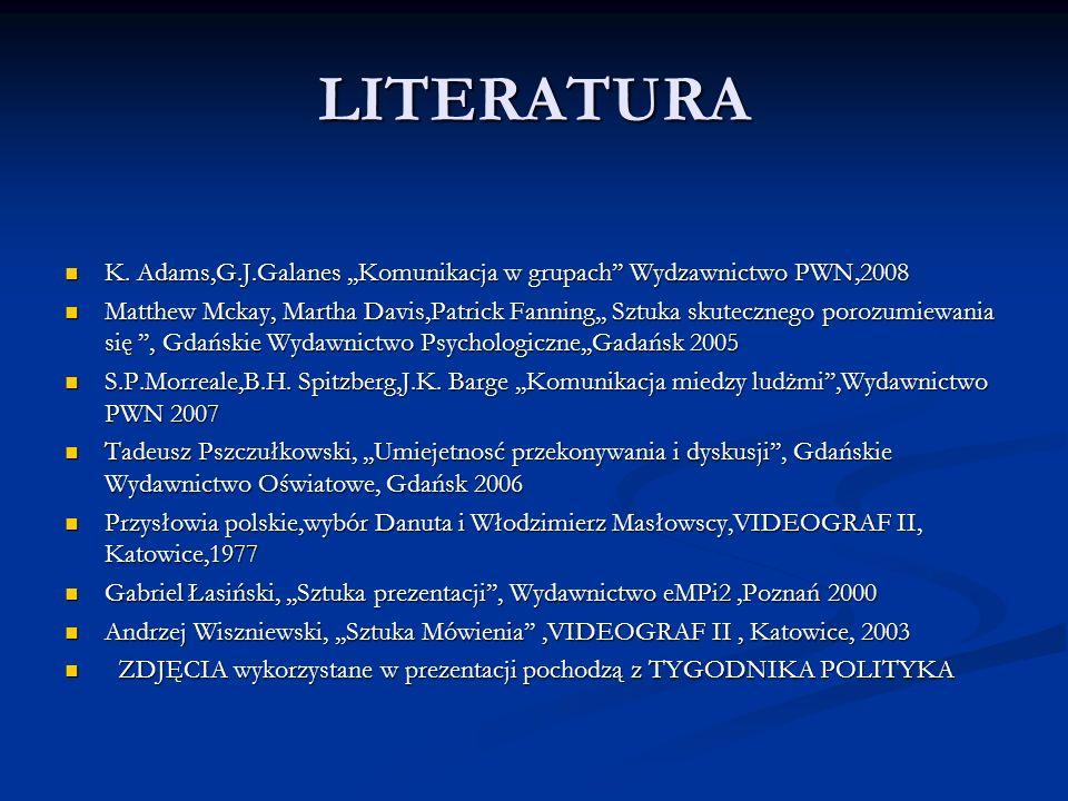 LITERATURA K. Adams,G.J.Galanes ,,Komunikacja w grupach'' Wydzawnictwo PWN,2008.