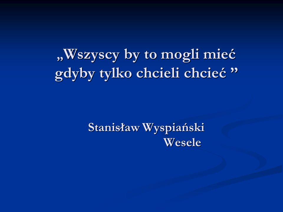 ,,Wszyscy by to mogli mieć gdyby tylko chcieli chcieć '' Stanisław Wyspiański Wesele