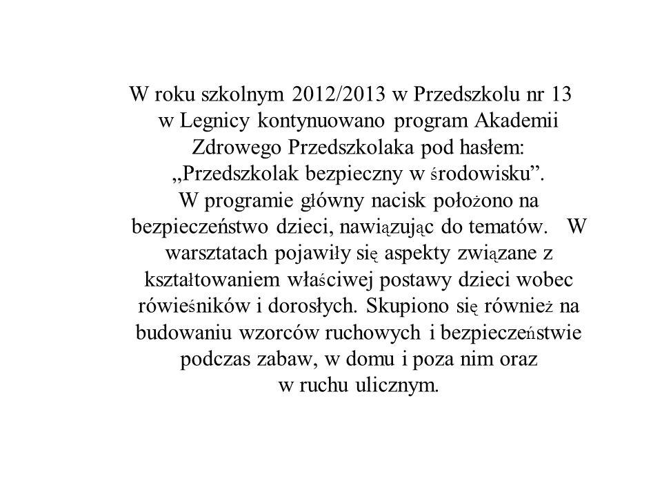 """W roku szkolnym 2012/2013 w Przedszkolu nr 13 w Legnicy kontynuowano program Akademii Zdrowego Przedszkolaka pod hasłem: """"Przedszkolak bezpieczny w środowisku ."""