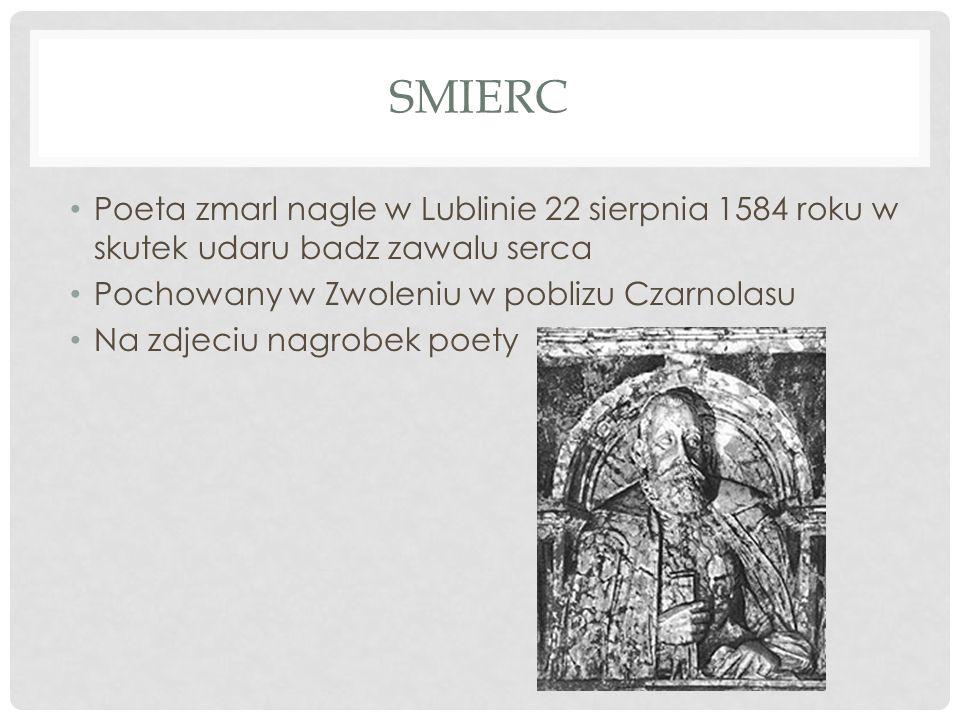 Smierc Poeta zmarl nagle w Lublinie 22 sierpnia 1584 roku w skutek udaru badz zawalu serca. Pochowany w Zwoleniu w poblizu Czarnolasu.