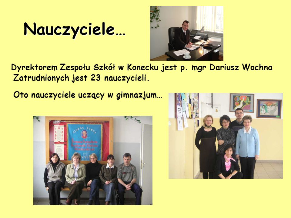 Nauczyciele… Dyrektorem Zespołu Szkół w Konecku jest p. mgr Dariusz Wochna. Zatrudnionych jest 23 nauczycieli.