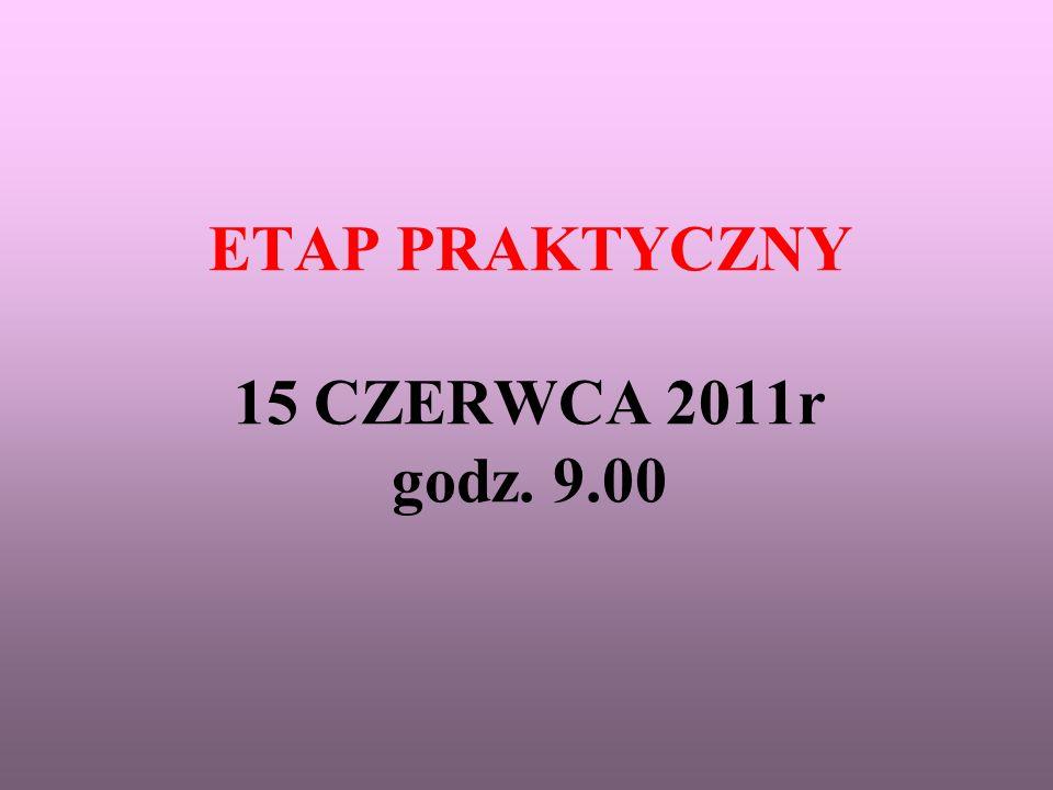 ETAP PRAKTYCZNY 15 CZERWCA 2011r godz. 9.00