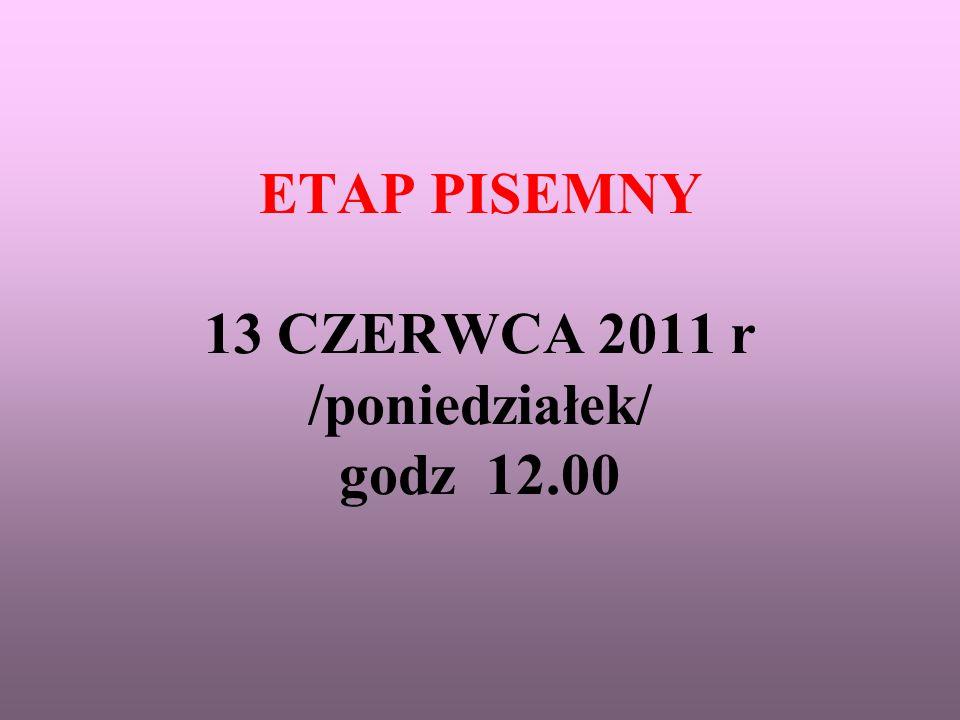 ETAP PISEMNY 13 CZERWCA 2011 r /poniedziałek/ godz 12.00
