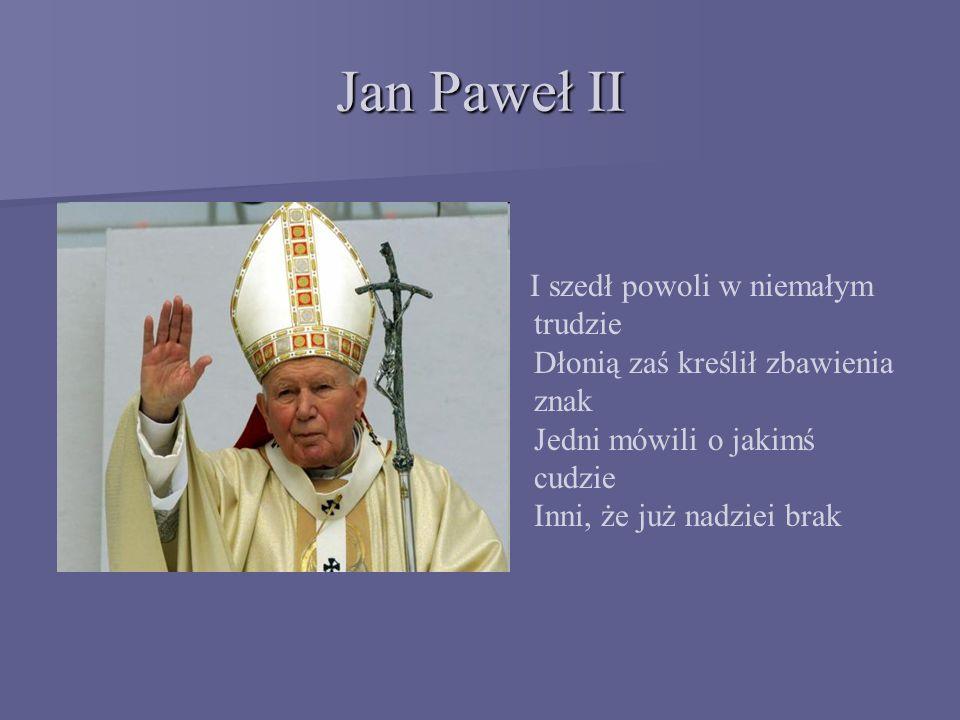 Jan Paweł II I szedł powoli w niemałym trudzie Dłonią zaś kreślił zbawienia znak Jedni mówili o jakimś cudzie Inni, że już nadziei brak.
