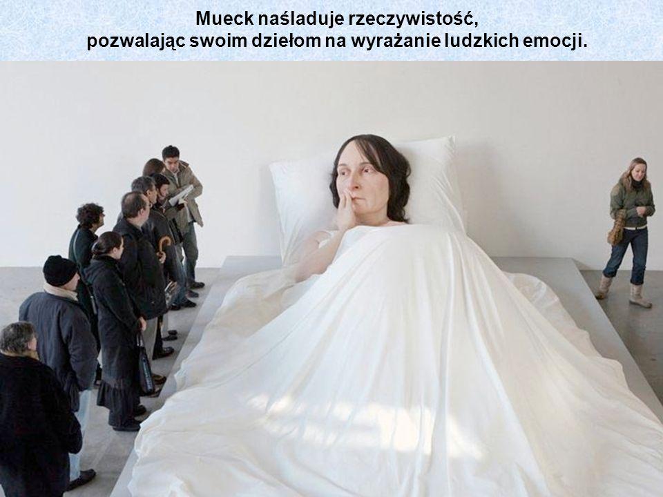 Mueck naśladuje rzeczywistość, pozwalając swoim dziełom na wyrażanie ludzkich emocji.
