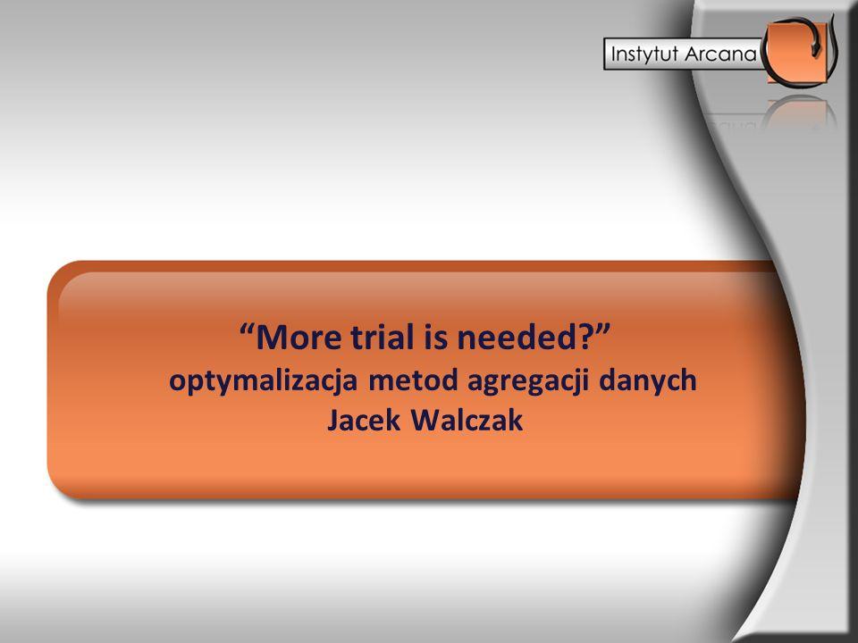 More trial is needed optymalizacja metod agregacji danych Jacek Walczak