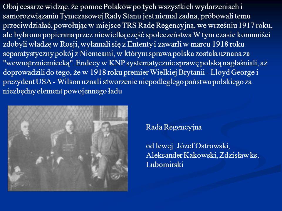 Obaj cesarze widząc, że pomoc Polaków po tych wszystkich wydarzeniach i samorozwiązaniu Tymczasowej Rady Stanu jest niemal żadna, próbowali temu przeciwdziałać, powołując w miejsce TRS Radę Regencyjną, we wrześniu 1917 roku, ale była ona popierana przez niewielką część społeczeństwa W tym czasie komuniści zdobyli władzę w Rosji, wyłamali się z Ententy i zawarli w marcu 1918 roku separatystyczny pokój z Niemcami, w którym sprawa polska została uznana za wewnątrzniemiecką . Endecy w KNP systematycznie sprawę polską nagłaśniali, aż doprowadzili do tego, że w 1918 roku premier Wielkiej Brytanii - Lloyd George i prezydent USA - Wilson uznali stworzenie niepodległego państwa polskiego za niezbędny element powojennego ładu
