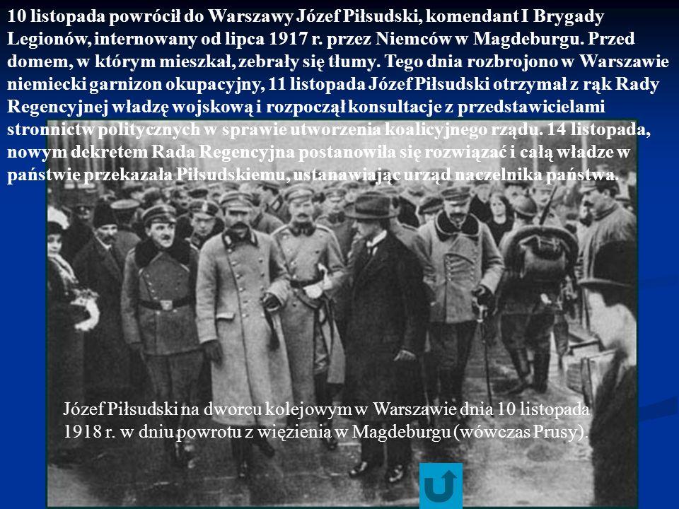 10 listopada powrócił do Warszawy Józef Piłsudski, komendant I Brygady Legionów, internowany od lipca 1917 r. przez Niemców w Magdeburgu. Przed domem, w którym mieszkał, zebrały się tłumy. Tego dnia rozbrojono w Warszawie niemiecki garnizon okupacyjny, 11 listopada Józef Piłsudski otrzymał z rąk Rady Regencyjnej władzę wojskową i rozpoczął konsultacje z przedstawicielami stronnictw politycznych w sprawie utworzenia koalicyjnego rządu. 14 listopada, nowym dekretem Rada Regencyjna postanowiła się rozwiązać i całą władze w państwie przekazała Piłsudskiemu, ustanawiając urząd naczelnika państwa.
