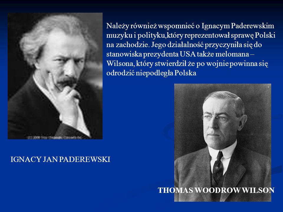 Należy również wspomnieć o Ignacym Paderewskim muzyku i polityku,który reprezentował sprawę Polski na zachodzie. Jego działalność przyczyniła się do stanowiska prezydenta USA także melomana – Wilsona, który stwierdził że po wojnie powinna się odrodzić niepodległa Polska