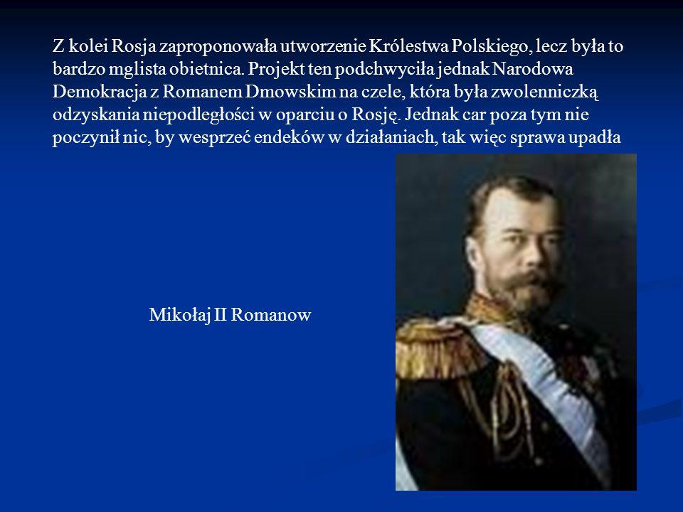 Z kolei Rosja zaproponowała utworzenie Królestwa Polskiego, lecz była to bardzo mglista obietnica. Projekt ten podchwyciła jednak Narodowa Demokracja z Romanem Dmowskim na czele, która była zwolenniczką odzyskania niepodległości w oparciu o Rosję. Jednak car poza tym nie poczynił nic, by wesprzeć endeków w działaniach, tak więc sprawa upadła