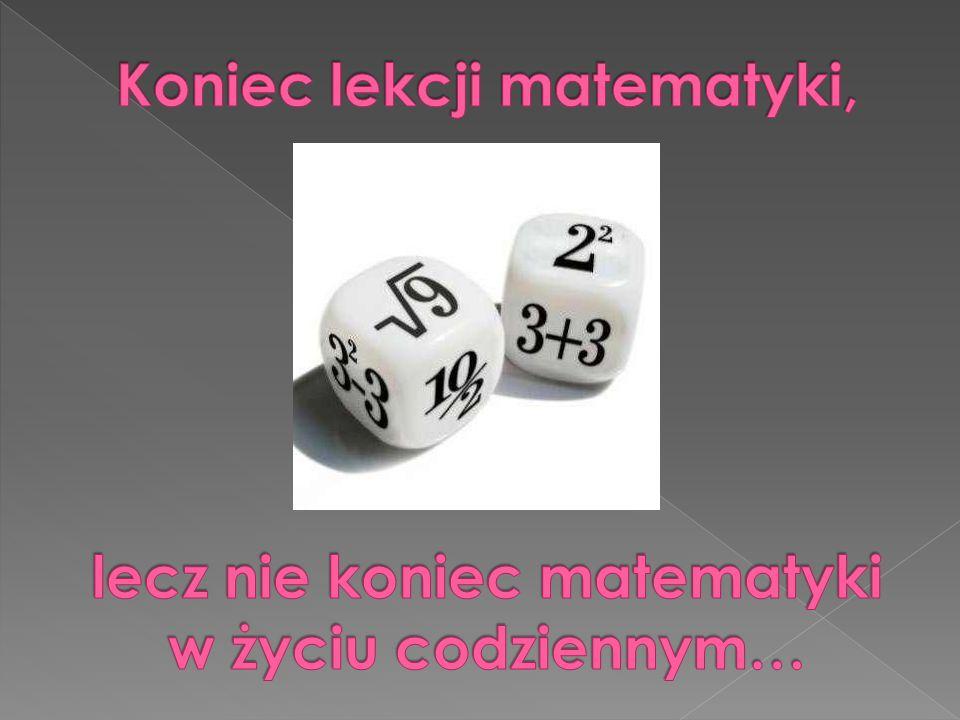 Koniec lekcji matematyki, lecz nie koniec matematyki w życiu codziennym…