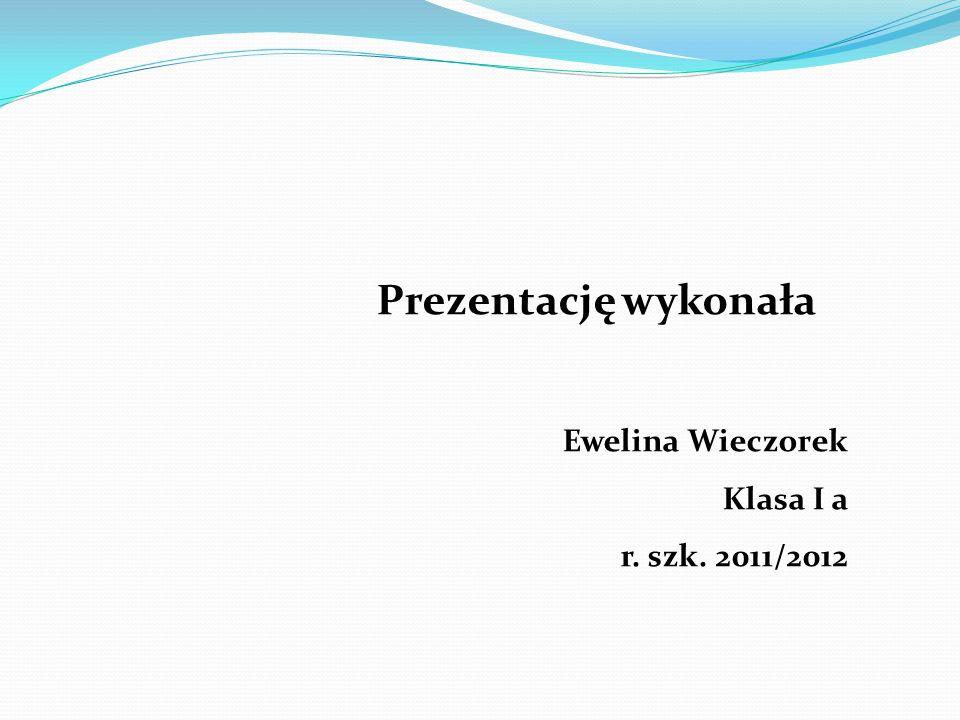 Prezentację wykonała Ewelina Wieczorek Klasa I a r. szk. 2011/2012