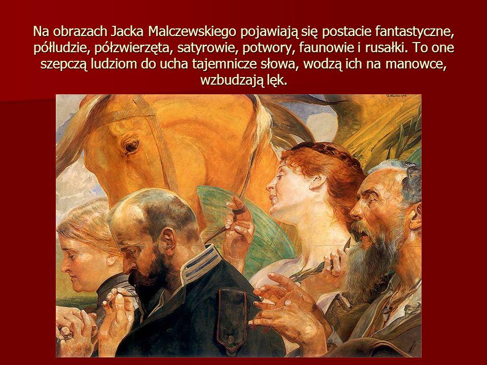 Na obrazach Jacka Malczewskiego pojawiają się postacie fantastyczne, półludzie, półzwierzęta, satyrowie, potwory, faunowie i rusałki.