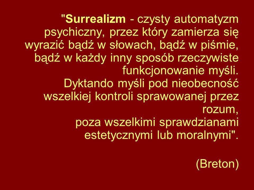 Surrealizm - czysty automatyzm psychiczny, przez który zamierza się wyrazić bądź w słowach, bądź w piśmie, bądź w każdy inny sposób rzeczywiste funkcjonowanie myśli. Dyktando myśli pod nieobecność wszelkiej kontroli sprawowanej przez rozum, poza wszelkimi sprawdzianami estetycznymi lub moralnymi .