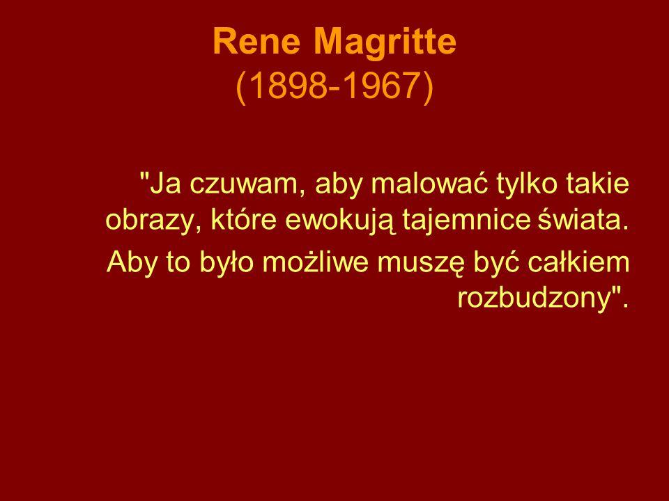 Rene Magritte (1898-1967) Ja czuwam, aby malować tylko takie obrazy, które ewokują tajemnice świata.