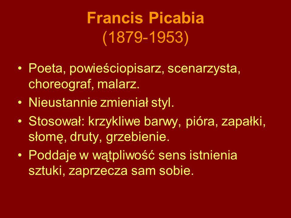 Francis Picabia (1879-1953) Poeta, powieściopisarz, scenarzysta, choreograf, malarz. Nieustannie zmieniał styl.