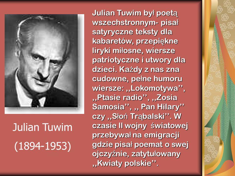 Julian Tuwim był poetą wszechstronnym- pisał satyryczne teksty dla kabaretów, przepiękne liryki miłosne, wiersze patriotyczne i utwory dla dzieci. Każdy z nas zna cudowne, pełne humoru wiersze: ,,Lokomotywa'', ,,Ptasie radio'', ,,Zosia Samosia'', ,, Pan Hilary'' czy ,,Słoń Trąbalski''. W czasie ll wojny światowej przebywał na emigracji gdzie pisał poemat o swej ojczyźnie, zatytułowany ,,Kwiaty polskie''.