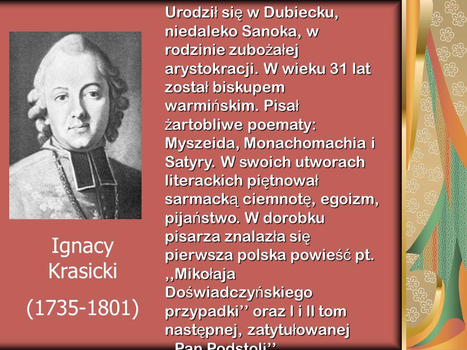 Urodził się w Dubiecku, niedaleko Sanoka, w rodzinie zubożałej arystokracji. W wieku 31 lat został biskupem warmińskim. Pisał żartobliwe poematy: Myszeida, Monachomachia i Satyry. W swoich utworach literackich piętnował sarmacką ciemnotę, egoizm, pijaństwo. W dorobku pisarza znalazła się pierwsza polska powieść pt. ,,Mikołaja Doświadczyńskiego przypadki'' oraz l i ll tom następnej, zatytułowanej ,,Pan Podstoli''.