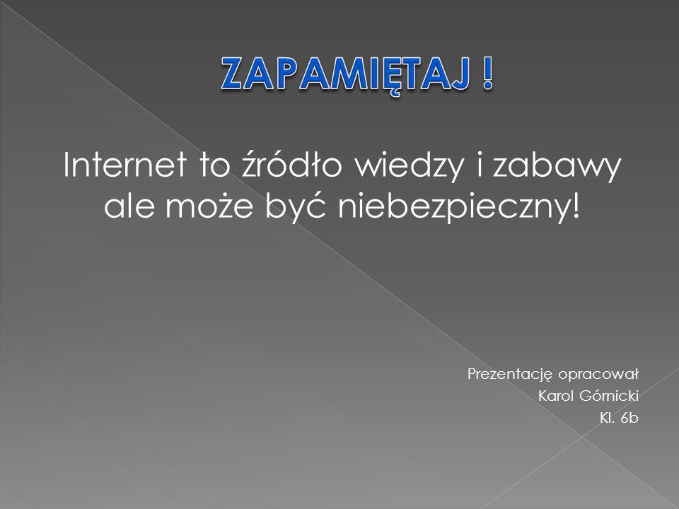 Internet to źródło wiedzy i zabawy ale może być niebezpieczny!